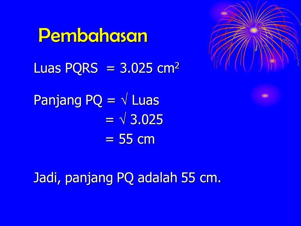 Pembahasan Luas PQRS = 3.025 cm 2 Panjang PQ = Luas = 3.025 = 55 cm Jadi, panjang PQ adalah 55 cm.