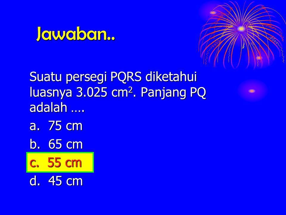 Jawaban.. Suatu persegi PQRS diketahui luasnya 3.025 cm 2. cm 2. Panjang PQ adalah …. a. 75 cm b. 65 cm c. 55 cm d. 45 cm c. 55 cm
