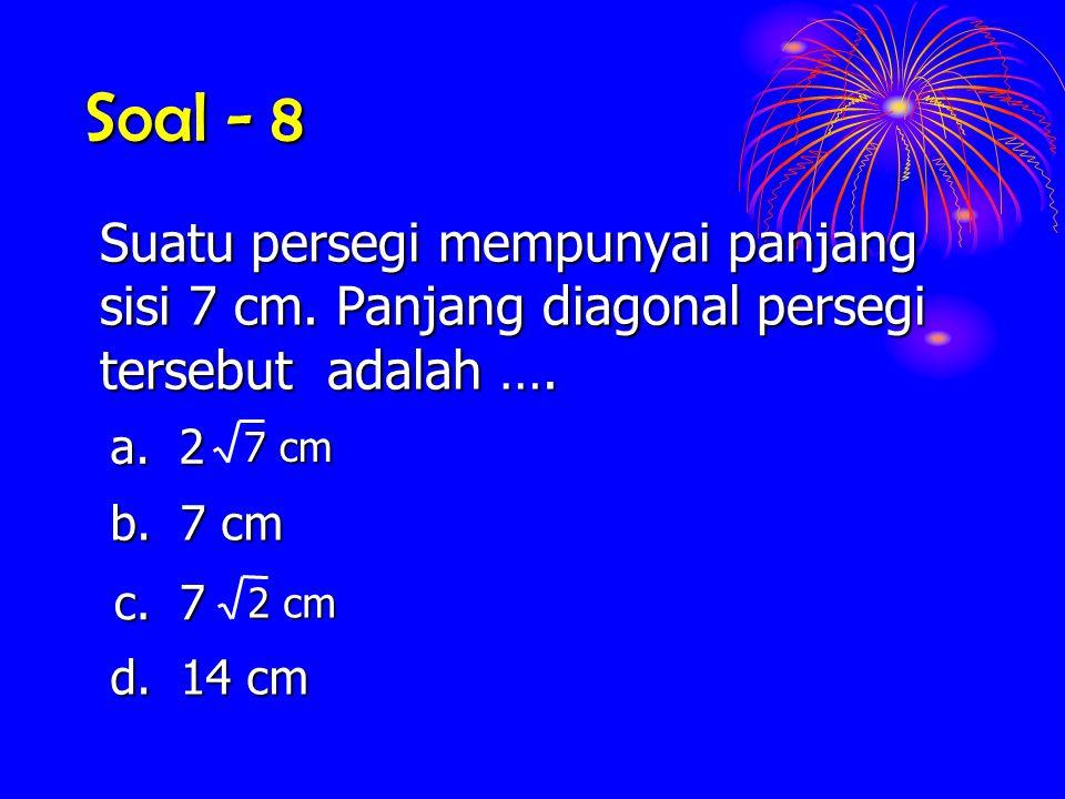 Soal - 8 Suatu persegi mempunyai panjang sisi 7 cm. Panjang diagonal persegi tersebut adalah …. a. 2 7 cm b. 7 cm c. 7 2 cm d. 14 cm
