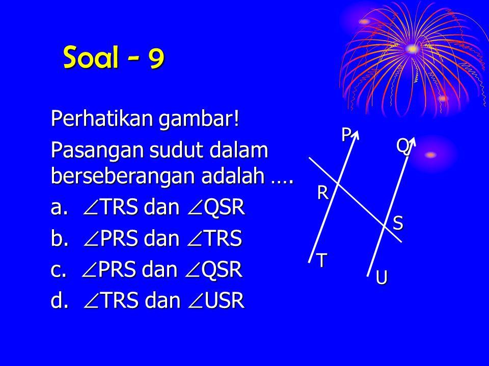 Soal - 9 Perhatikan gambar! Pasangan sudut dalam berseberangan adalah …. a.  TRS  TRS dan  QSR b.  PRS  PRS dan  TRS c.  PRS  PRS dan  QSR d.