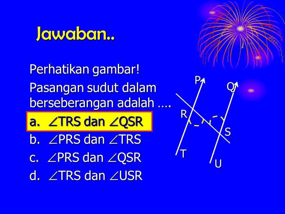 Jawaban.. Perhatikan gambar! Pasangan sudut dalam berseberangan adalah …. a.  TRS  TRS dan  QSR b.  PRS  PRS dan  TRS c.  PRS  PRS dan  QSR d