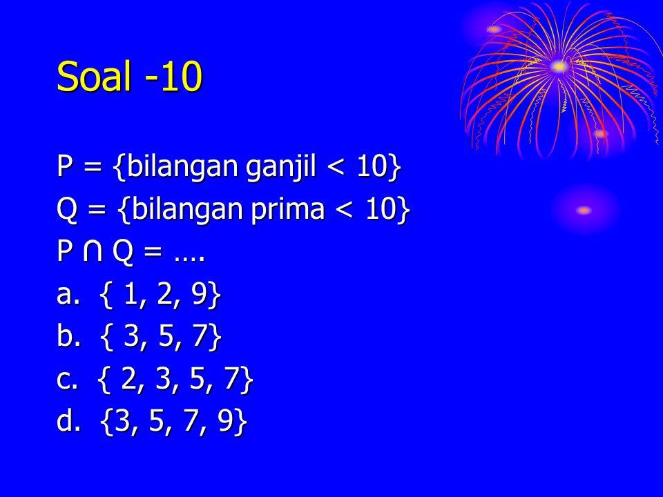 Soal -10 P = {bilangan ganjil < 10} Q = {bilangan prima < 10} P ∩ Q = …. a. { 1, 2, 9} b. { 3, 5, 7} c. { 2, 3, 5, 7} d. {3, 5, 7, 9}