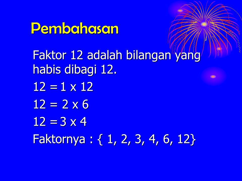 Pembahasan Faktor 12 adalah bilangan yang habis dibagi 12. 12=1 x 12 12= 2 x 6 12=3 x 4 Faktornya : { 1, 2, 3, 4, 6, 12}