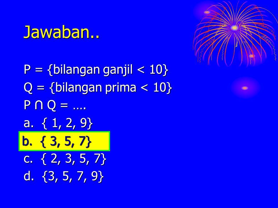 Jawaban.. P = {bilangan ganjil < 10} Q = {bilangan prima < 10} P ∩ Q = …. a. { 1, 2, 9} b. { 3, 5, 7} c. { 2, 3, 5, 7} d. {3, 5, 7, 9} b. { 3, 5, 7}