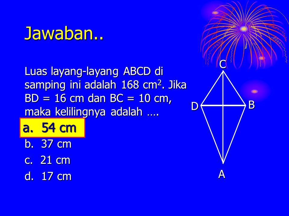 Jawaban.. Luas layang-layang ABCD di samping ini adalah 168 cm 2. Jika BD = 16 cm dan BC = 10 cm, maka kelilingnya adalah …. a. 54 cm b. 37 cm c. 21 c