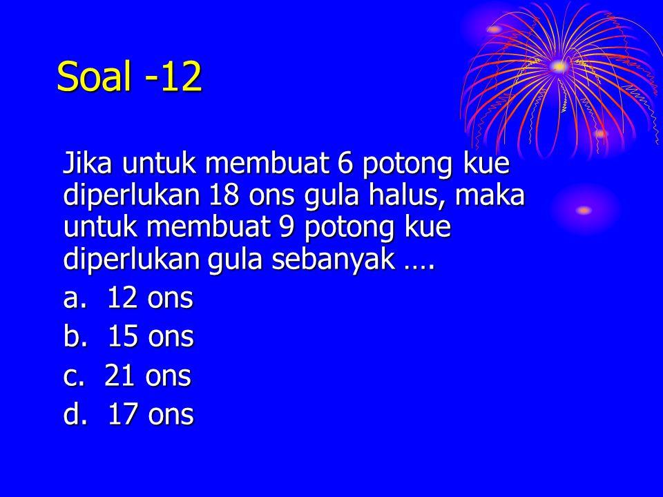 Soal -12 Jika untuk membuat 6 potong kue diperlukan 18 ons gula halus, maka untuk membuat 9 potong kue diperlukan gula sebanyak …. a. 12 ons b. 15 ons