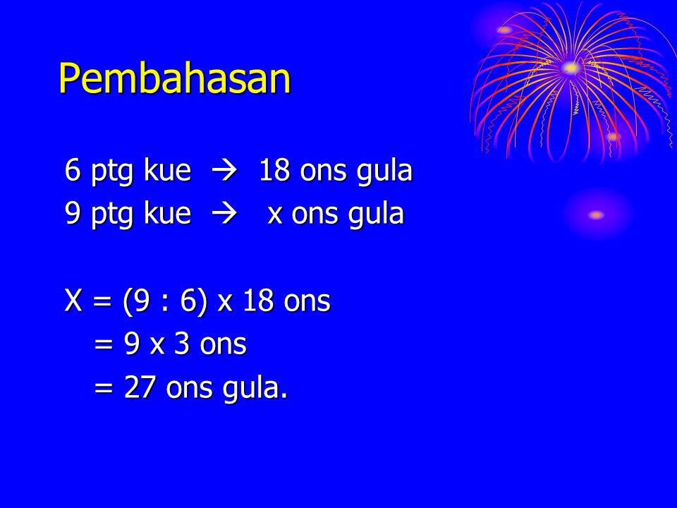 Pembahasan 6 ptg kue  18 ons gula 9 ptg kue  x ons gula X = (9 : 6) x 18 ons = 9 x 3 ons = 9 x 3 ons = 27 ons gula. = 27 ons gula.