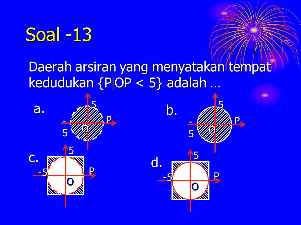 Soal -13 Daerah arsiran yang menyatakan tempat kedudukan {P  OP {P  OP < 5} adalah … O P -5-5-5-5 5 a. -55P O d. -55P O c. O P -5-5-5-5 5 b.