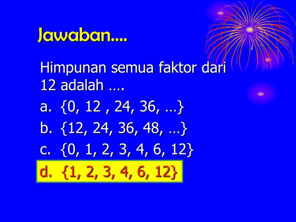 Jawaban…. Himpunan semua faktor dari 12 adalah …. a.{0, 12, 24, 36, …} b.{12, 24, 36, 48, …} c.{0, 1, 2, 3, 4, 6, 12} d.{1, 2, 3, 4, 6, 12} d. {1, 2,