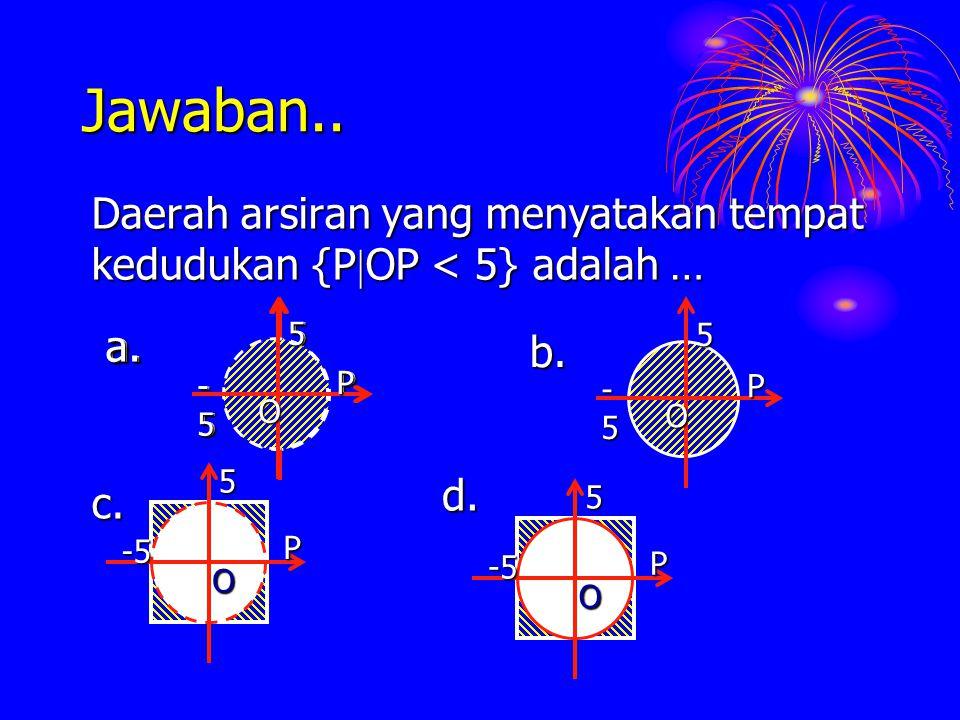 Jawaban.. Daerah arsiran yang menyatakan tempat kedudukan {P  OP < 5} adalah … O P -5-5-5-5 5 a. -5 5 P Od. -55P O c. O P -5-5-5-5 5 b. O P -5-5-5-5