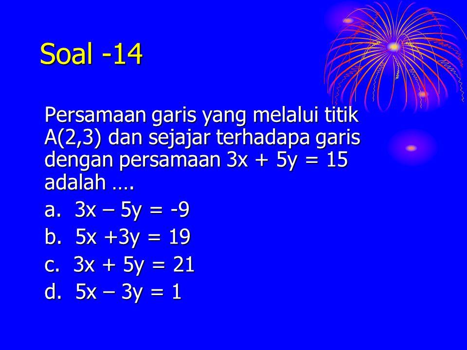 Soal -14 Persamaan garis yang melalui titik A(2,3) dan sejajar terhadapa garis dengan persamaan 3x + 5y = 15 adalah …. a. 3x – 5y = -9 b. 5x +3y = 19