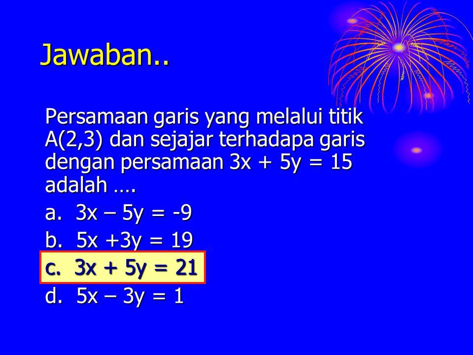 Jawaban.. Persamaan garis yang melalui titik A(2,3) dan sejajar terhadapa garis dengan persamaan 3x + 5y = 15 adalah …. a. 3x – 5y = -9 b. 5x +3y = 19