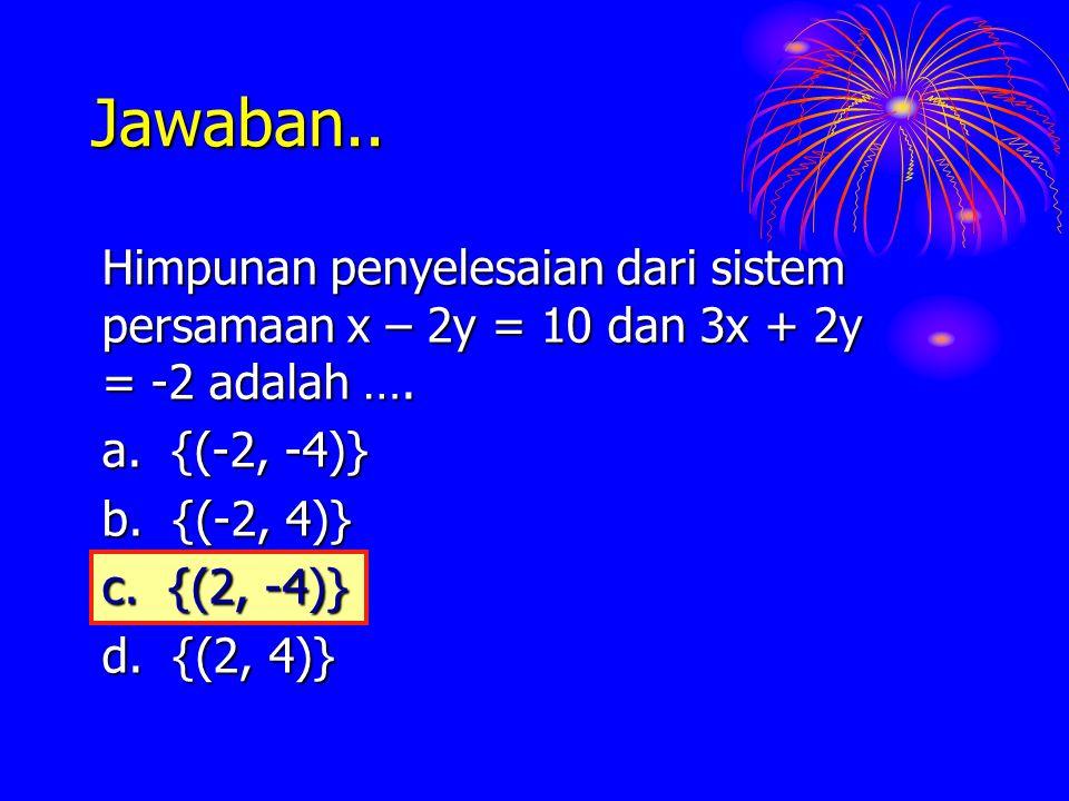 Jawaban.. Himpunan penyelesaian dari sistem persamaan x – 2y = 10 dan 3x + 2y = -2 adalah …. a. {(-2, -4)} b. {(-2, 4)} c. {(2, -4)} d. {(2, 4)} c. {(