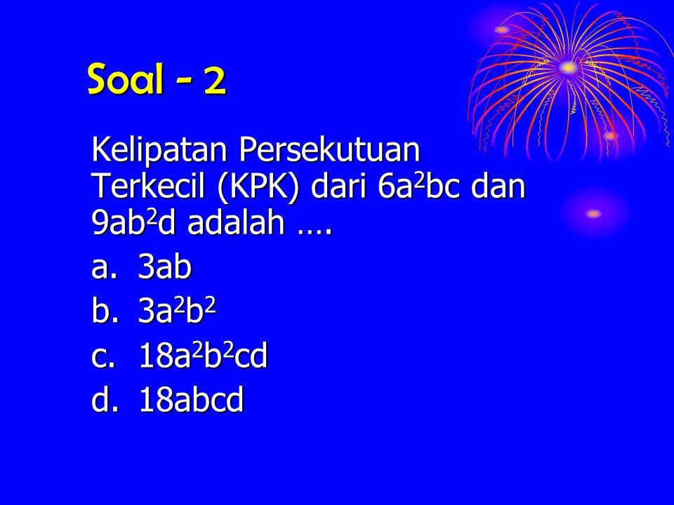 Soal - 2 Kelipatan Persekutuan Terkecil (KPK) dari 6a 2 bc 6a 2 bc dan 9ab 2 d 9ab 2 d adalah …. a.3ab b. 3a 2 b 2 c. 18a 2 b 2 cd d.18abcd