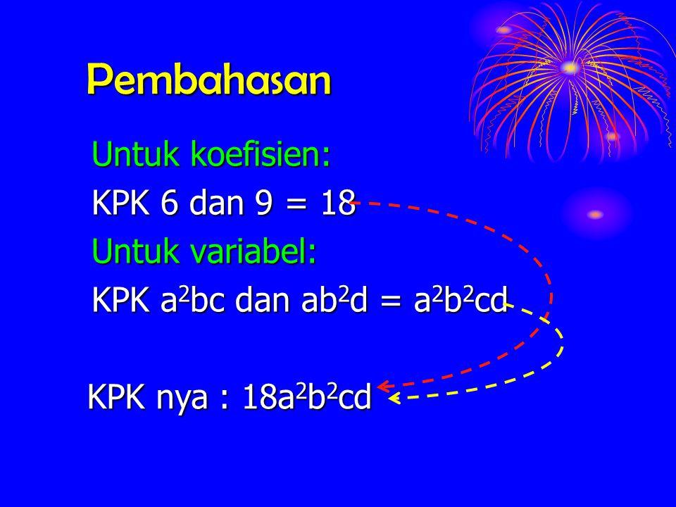 Pembahasan Untuk koefisien: KPK 6 dan 9 = 18 Untuk variabel: KPK a 2 bc a 2 bc dan ab 2 d ab 2 d = a 2 b 2 cd KPK nya : 18a 2 b 2 cd