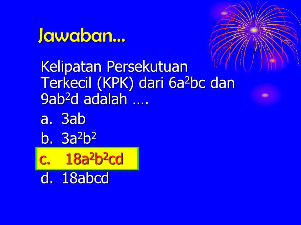 Jawaban… Kelipatan Persekutuan Terkecil (KPK) dari 6a 2 bc 6a 2 bc dan 9ab 2 d 9ab 2 d adalah …. a.3ab b. 3a 2 b 2 c. 18a 2 b 2 cd d.18abcd c. 18a 2 b