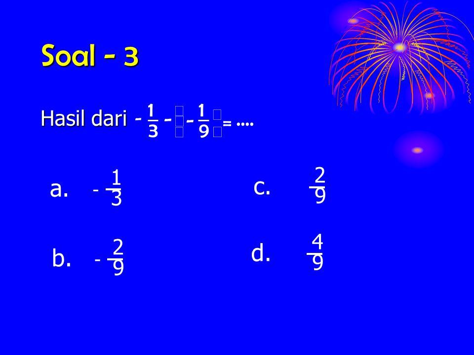 Soal - 3 Hasil dari.... 9 1 3 1 =      - - - 3 1 - a. 9 2 c. 9 2 - b. 9 4 d.