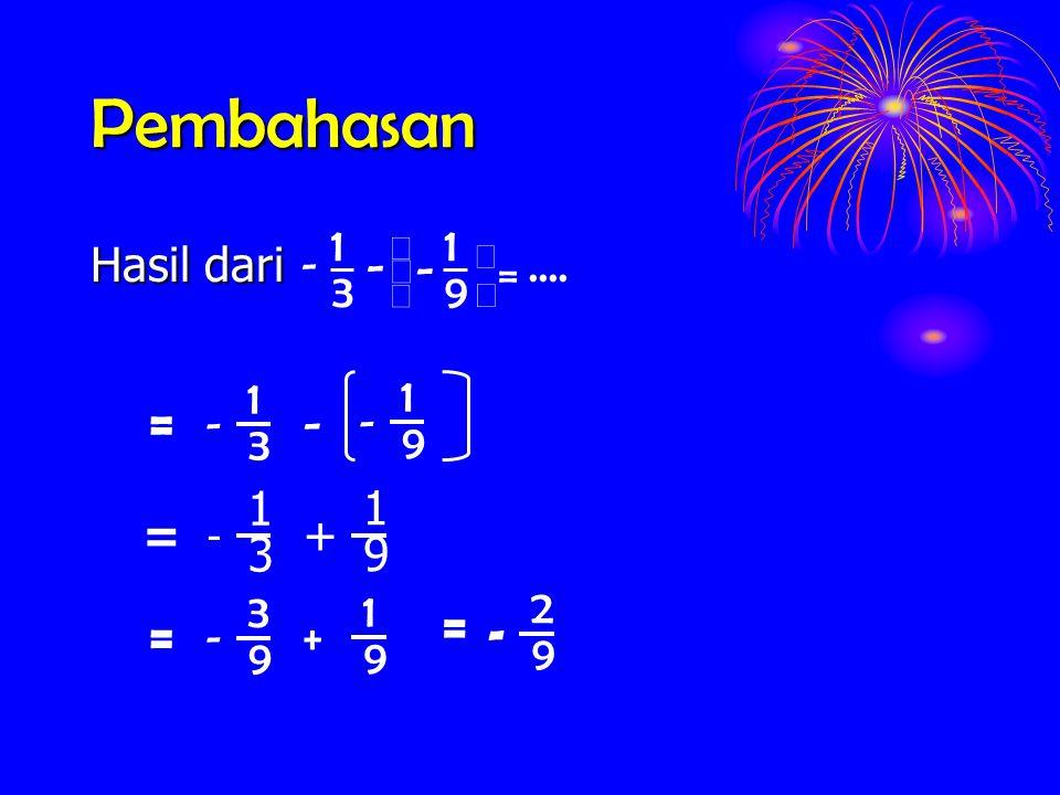 Pembahasan Hasil dari.... 9 1 3 1 =      - - - 3 1 - 9 1 - - = 3 1 - 9 1 + = 9 3 - 9 1 + = = 9 2 -