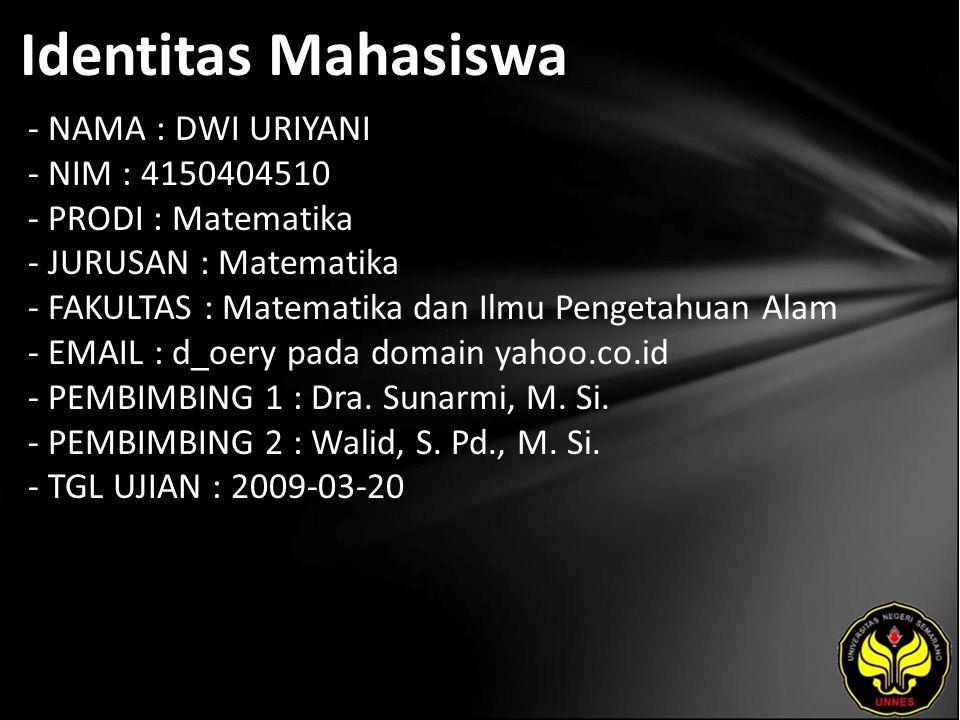 Identitas Mahasiswa - NAMA : DWI URIYANI - NIM : 4150404510 - PRODI : Matematika - JURUSAN : Matematika - FAKULTAS : Matematika dan Ilmu Pengetahuan Alam - EMAIL : d_oery pada domain yahoo.co.id - PEMBIMBING 1 : Dra.