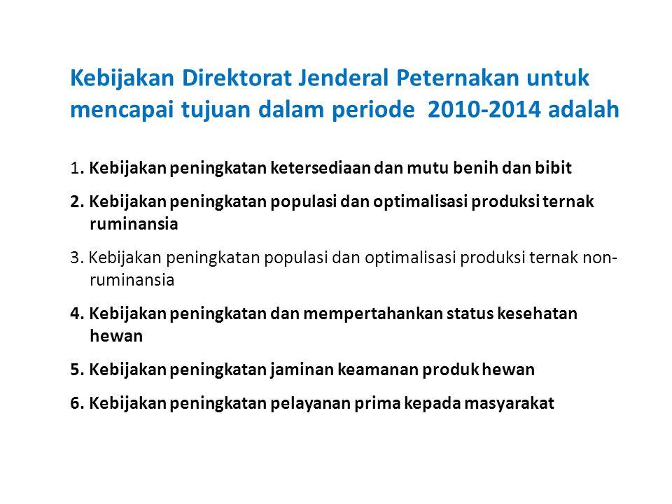 Kebijakan Direktorat Jenderal Peternakan untuk mencapai tujuan dalam periode 2010-2014 adalah 1. Kebijakan peningkatan ketersediaan dan mutu benih dan