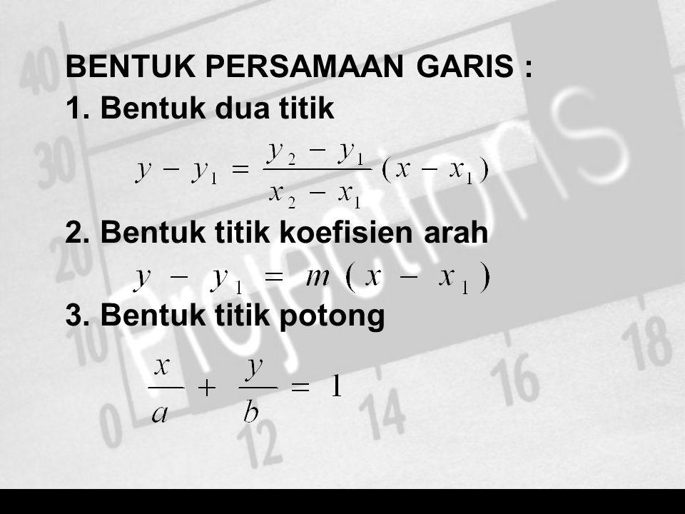 BENTUK PERSAMAAN GARIS : 1. Bentuk dua titik 2. Bentuk titik koefisien arah 3. Bentuk titik potong