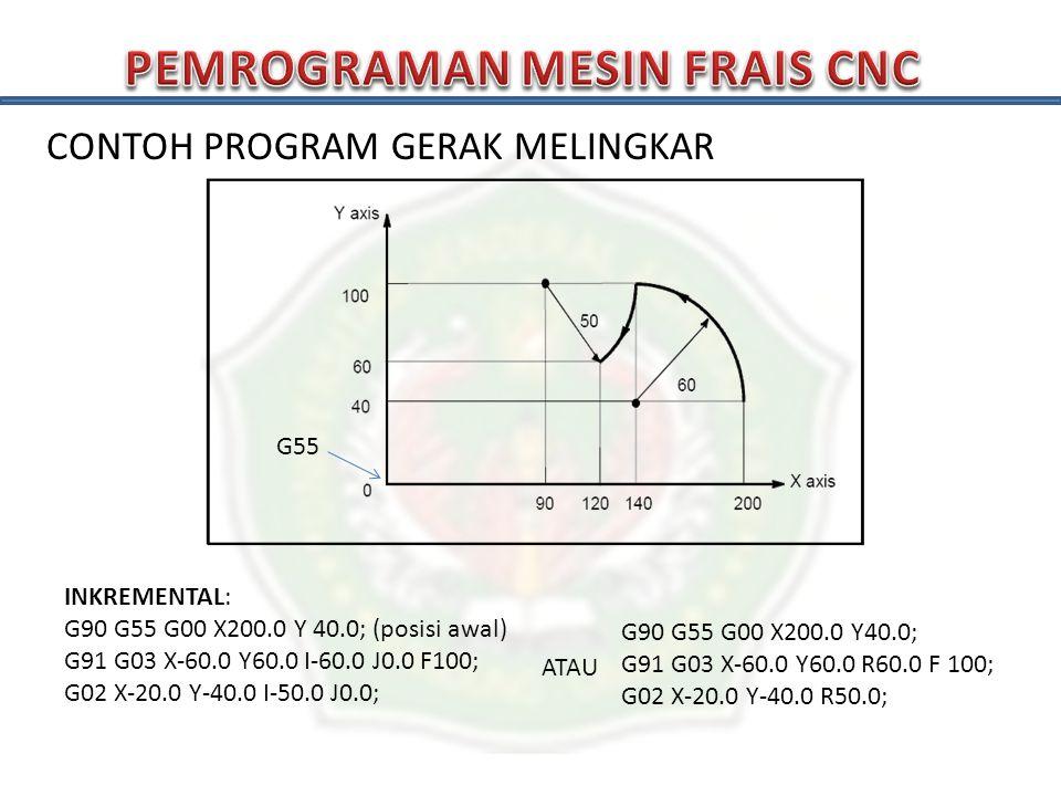 CONTOH PROGRAM GERAK MELINGKAR G55 INKREMENTAL: G90 G55 G00 X200.0 Y 40.0; (posisi awal) G91 G03 X-60.0 Y60.0 I-60.0 J0.0 F100; G02 X-20.0 Y-40.0 I-50