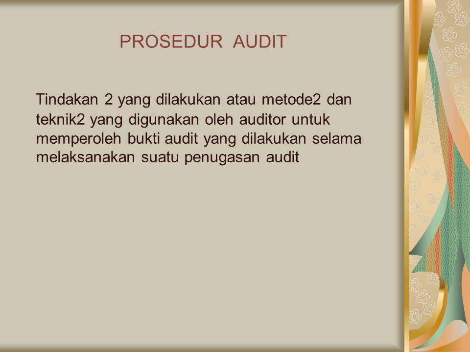 PROSEDUR AUDIT Tindakan 2 yang dilakukan atau metode2 dan teknik2 yang digunakan oleh auditor untuk memperoleh bukti audit yang dilakukan selama melak