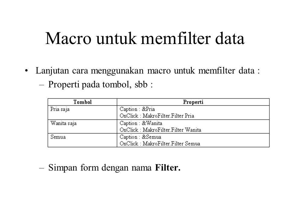Macro untuk mencari data Macro dapat digunakan untuk memfilter data, caranya : –Buat macro cari, yang definisinya : –Buka form Filter, tambahkan tombol untuk melakukan pemilihan record, sbb :