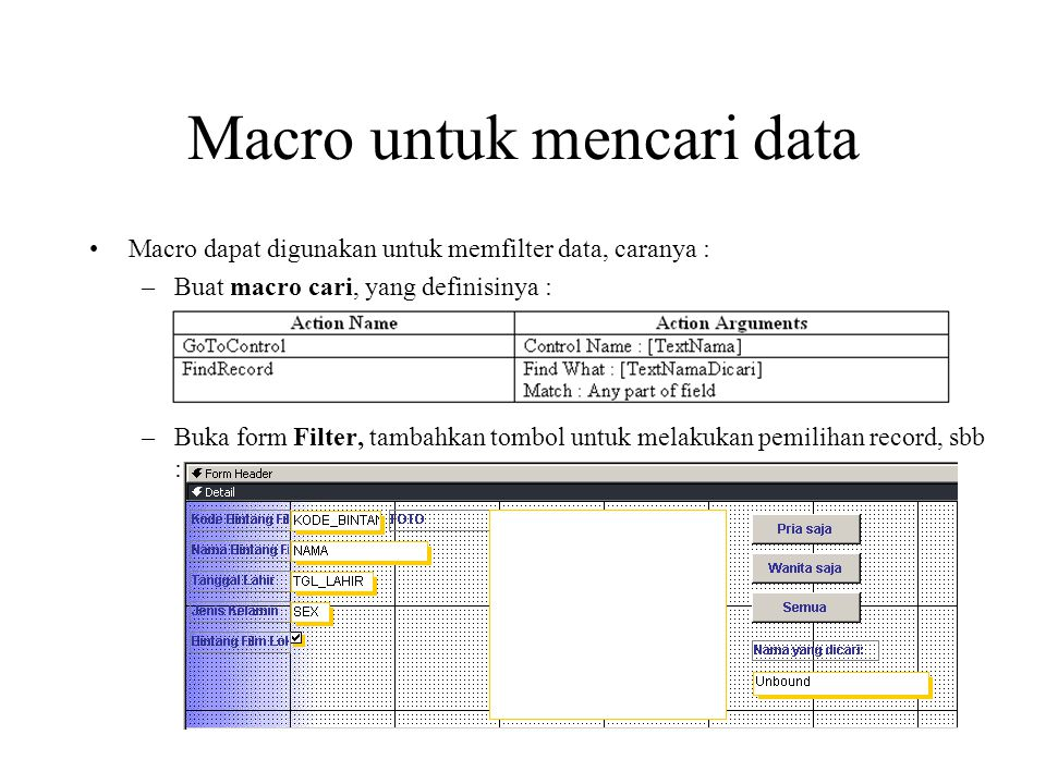 Macro untuk mencari data Lanjutan cara menggunakan macro untuk mencari data : –Ubahlah properti Name pada data bintang dengan nama TextNama –Ubahlah properti pada text nama yang dicari dengan nama TextNamaDicari –Klik pada event After Update, pilih Macro Builder, isi dengan nama Macro Cari