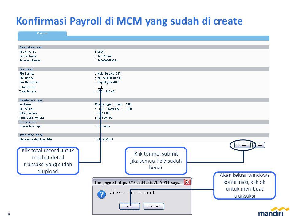 8 Konfirmasi Payroll di MCM yang sudah di create Klik total record untuk melihat detail transaksi yang sudah diupload Klik tombol submit jika semua field sudah benar Akan keluar windows konfirmasi, klik ok untuk membuat transaksi