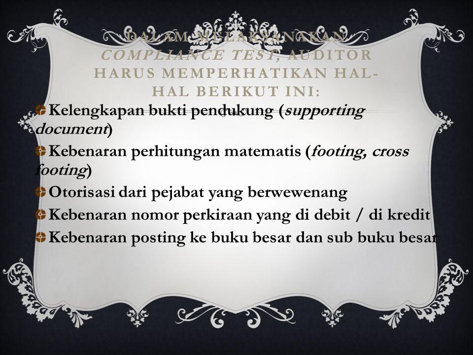 DALAM MELAKSANAKAN COMPLIANCE TEST, AUDITOR HARUS MEMPERHATIKAN HAL- HAL BERIKUT INI: Kelengkapan bukti pendukung (supporting document) Kebenaran perh