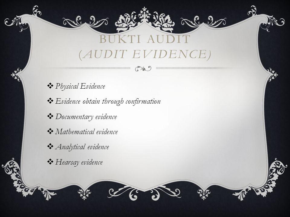 BUKTI AUDIT (AUDIT EVIDENCE)  Physical Evidence  Evidence obtain through confirmation  Documentary evidence  Mathematical evidence  Analytical evidence  Hearsay evidence