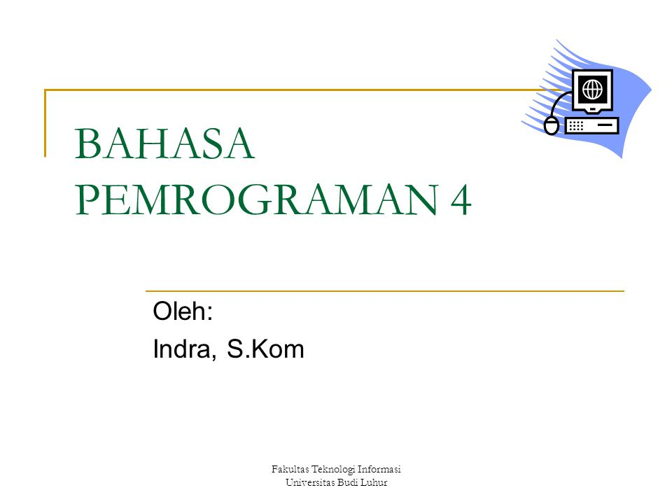 Fakultas Teknologi Informasi Universitas Budi Luhur BAHASA PEMROGRAMAN 4 Oleh: Indra, S.Kom