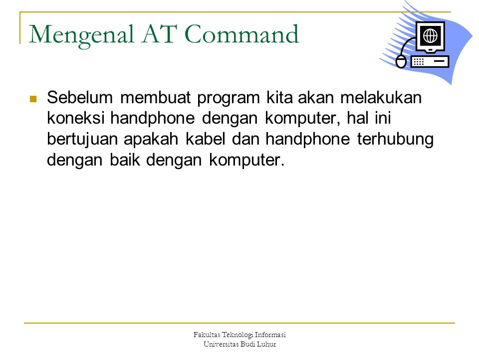 Fakultas Teknologi Informasi Universitas Budi Luhur Mengenal AT Command Sebelum membuat program kita akan melakukan koneksi handphone dengan komputer,