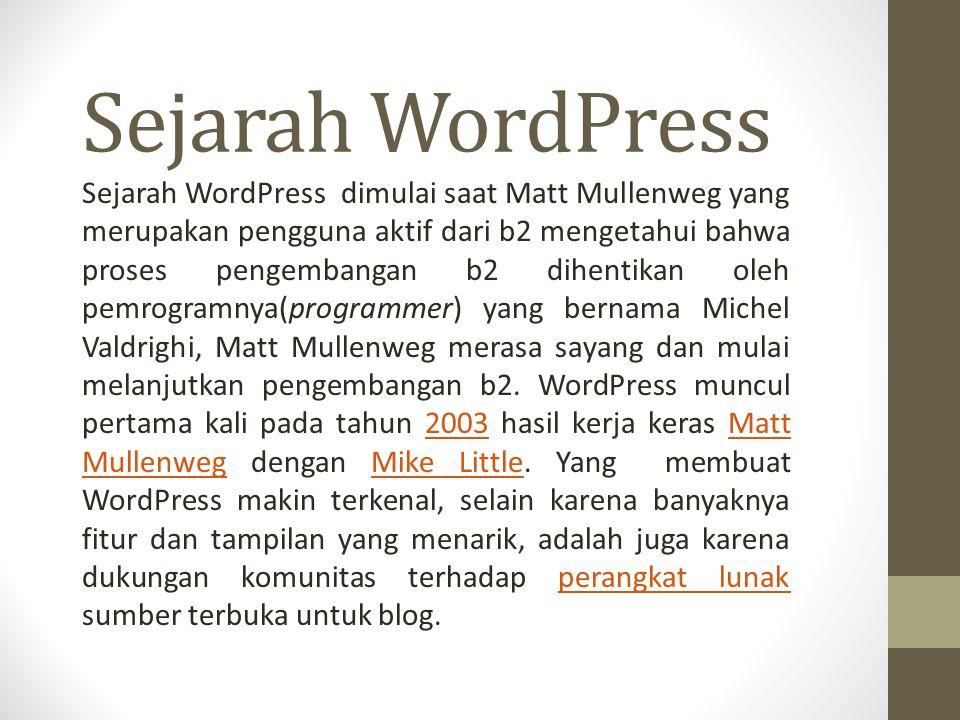 Sejarah WordPress Sejarah WordPress dimulai saat Matt Mullenweg yang merupakan pengguna aktif dari b2 mengetahui bahwa proses pengembangan b2 dihentikan oleh pemrogramnya(programmer) yang bernama Michel Valdrighi, Matt Mullenweg merasa sayang dan mulai melanjutkan pengembangan b2.