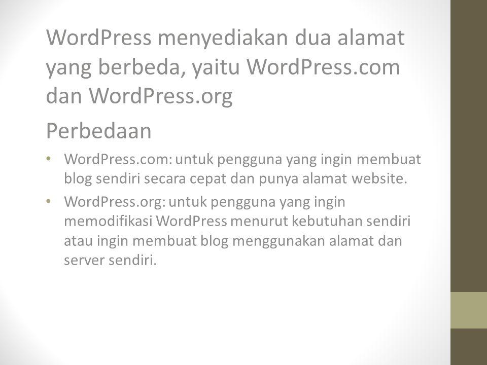 WordPress menyediakan dua alamat yang berbeda, yaitu WordPress.com dan WordPress.org Perbedaan WordPress.com: untuk pengguna yang ingin membuat blog sendiri secara cepat dan punya alamat website.