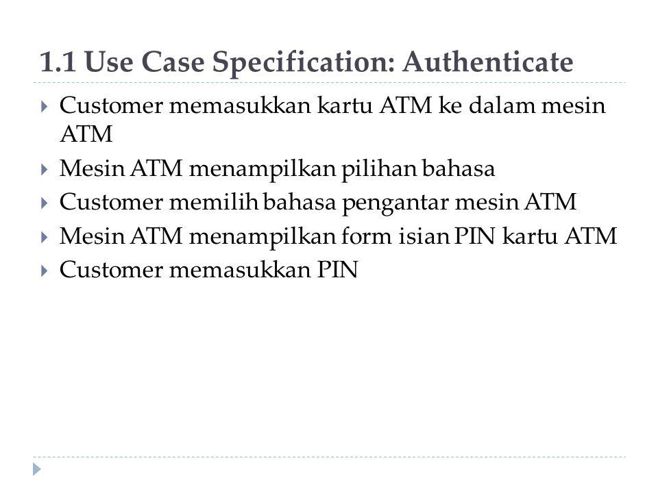 1.1 Use Case Specification: Authenticate  Customer memasukkan kartu ATM ke dalam mesin ATM  Mesin ATM menampilkan pilihan bahasa  Customer memilih bahasa pengantar mesin ATM  Mesin ATM menampilkan form isian PIN kartu ATM  Customer memasukkan PIN