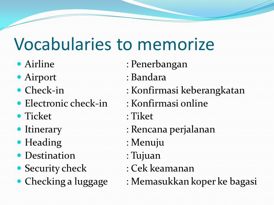 Vocabularies to memorize Airline: Penerbangan Airport: Bandara Check-in: Konfirmasi keberangkatan Electronic check-in: Konfirmasi online Ticket: Tiket