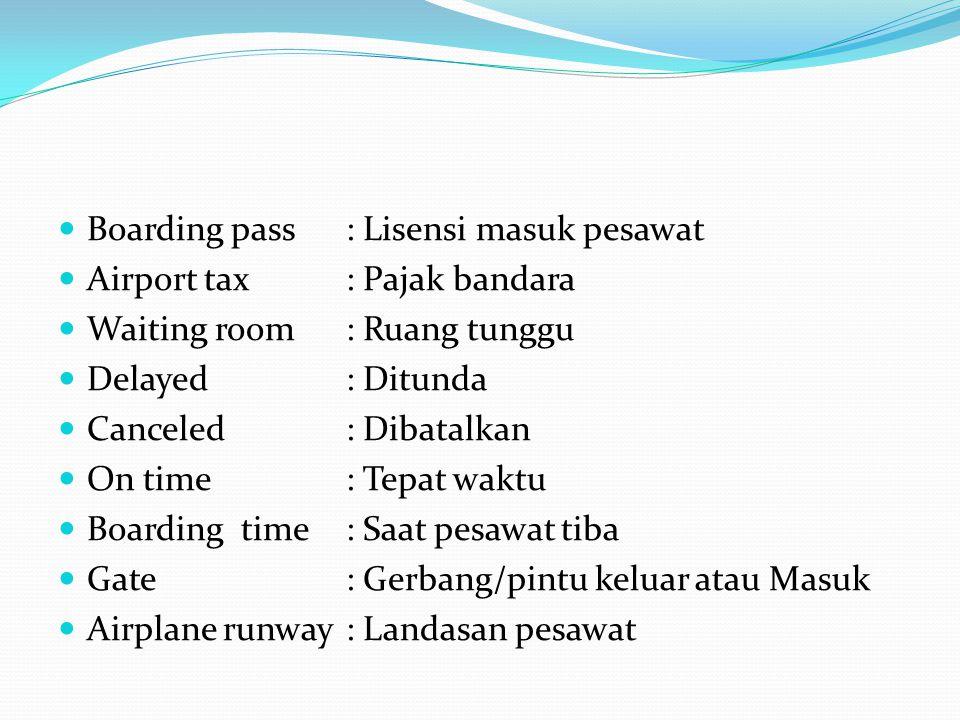 Boarding pass: Lisensi masuk pesawat Airport tax: Pajak bandara Waiting room: Ruang tunggu Delayed: Ditunda Canceled: Dibatalkan On time: Tepat waktu