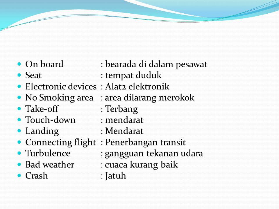 On board: bearada di dalam pesawat Seat : tempat duduk Electronic devices: Alat2 elektronik No Smoking area: area dilarang merokok Take-off: Terbang T