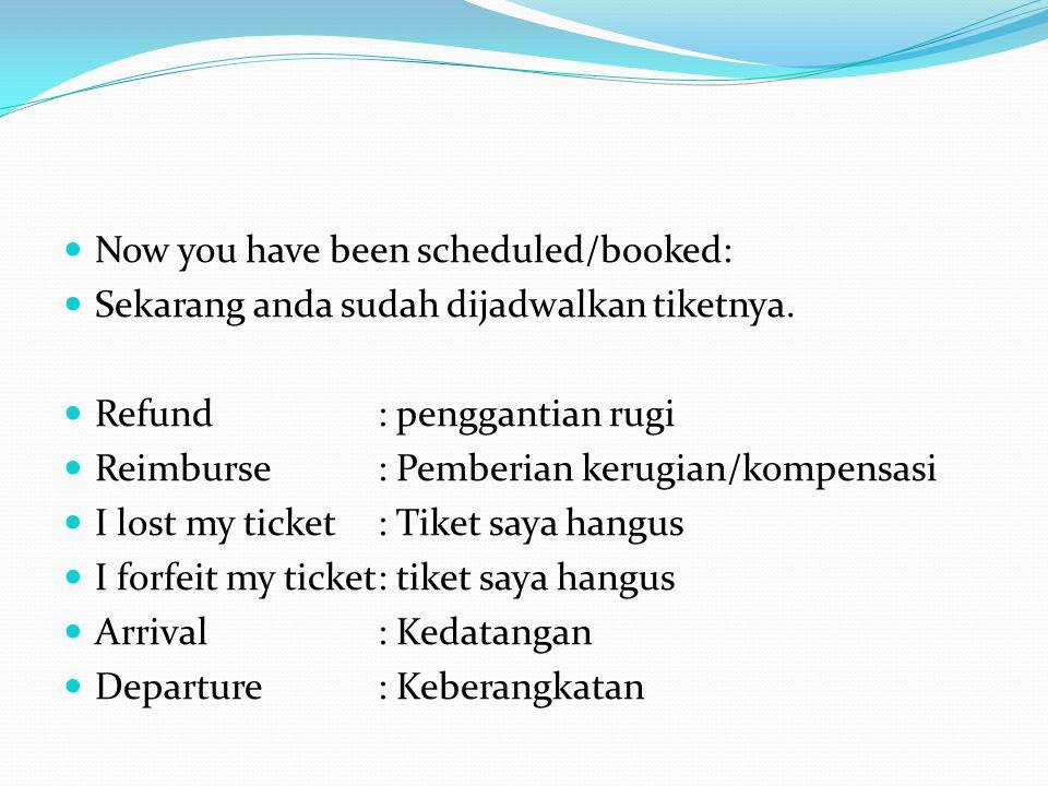 Now you have been scheduled/booked: Sekarang anda sudah dijadwalkan tiketnya. Refund: penggantian rugi Reimburse: Pemberian kerugian/kompensasi I lost