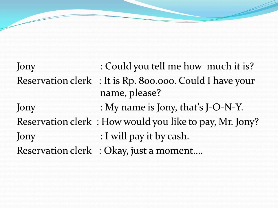 Jony: Could you tell me how much it is? Reservation clerk : It is Rp. 800.000. Could I have your name, please? Jony: My name is Jony, that's J-O-N-Y.