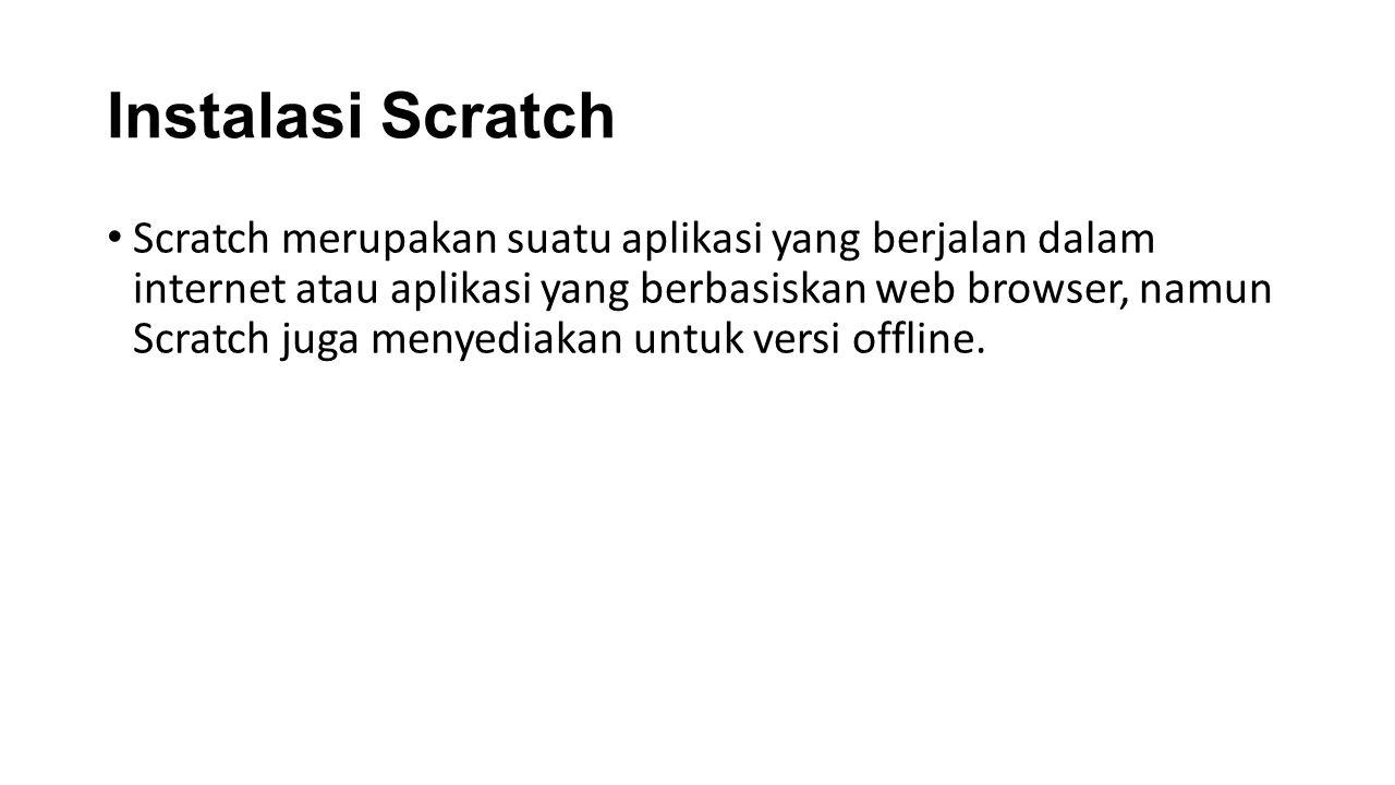 Instalasi Scratch Scratch merupakan suatu aplikasi yang berjalan dalam internet atau aplikasi yang berbasiskan web browser, namun Scratch juga menyedi