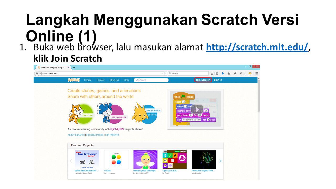 Langkah Menggunakan Scratch Versi Online (1) 1.Buka web browser, lalu masukan alamat http://scratch.mit.edu/, klik Join Scratchhttp://scratch.mit.edu/