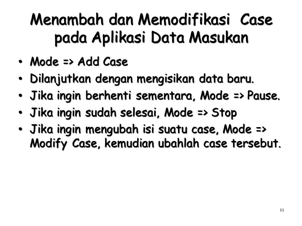 Menambah dan Memodifikasi Case pada Aplikasi Data Masukan Mode => Add Case Mode => Add Case Dilanjutkan dengan mengisikan data baru. Dilanjutkan denga