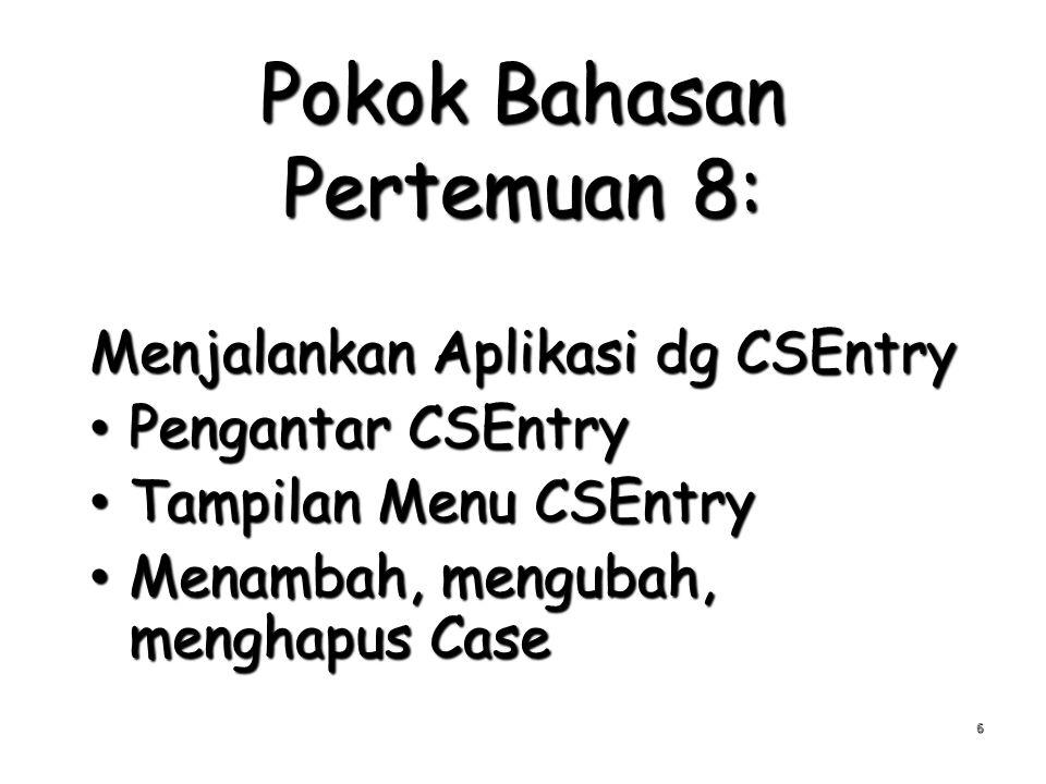 Pokok Bahasan Pertemuan 8: Menjalankan Aplikasi dg CSEntry Pengantar CSEntry Pengantar CSEntry Tampilan Menu CSEntry Tampilan Menu CSEntry Menambah, mengubah, menghapus Case Menambah, mengubah, menghapus Case 6