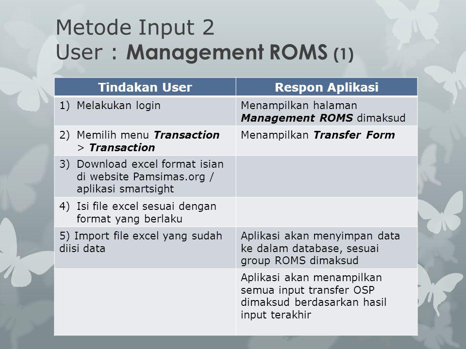 Metode Input 2 User : Management ROMS (1) Tindakan UserRespon Aplikasi 1)Melakukan loginMenampilkan halaman Management ROMS dimaksud 2)Memilih menu Tr