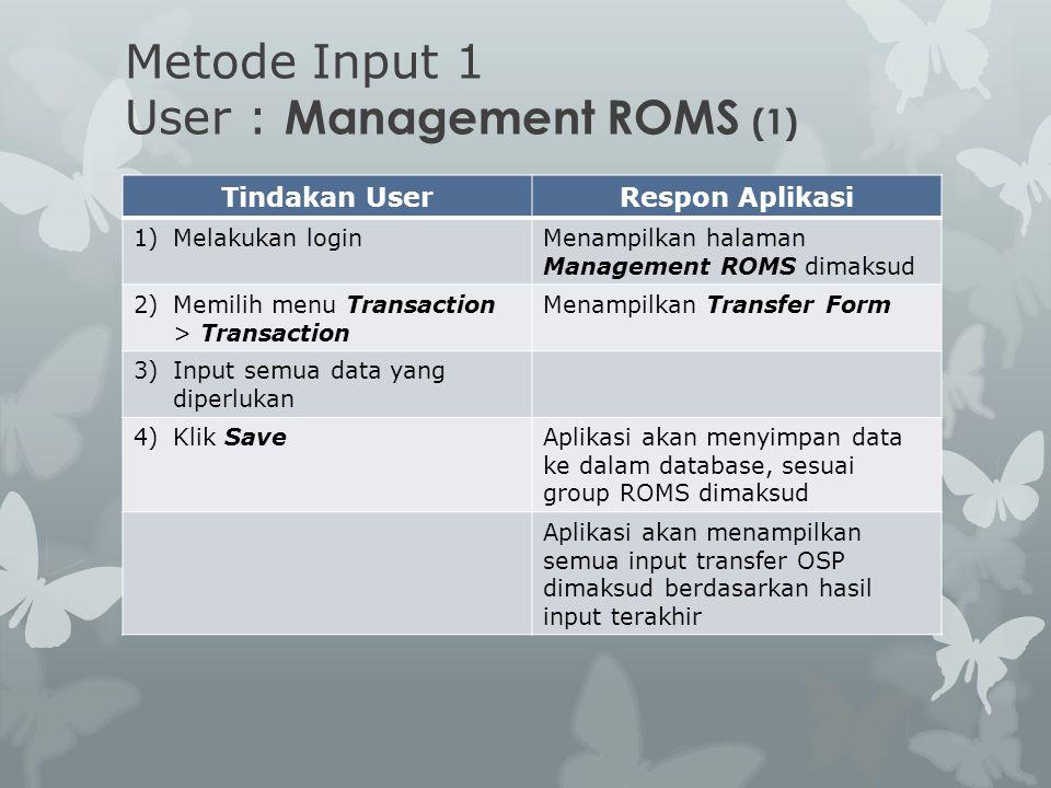 Metode Input 1 User : Management ROMS (1) Tindakan UserRespon Aplikasi 1)Melakukan loginMenampilkan halaman Management ROMS dimaksud 2)Memilih menu Tr