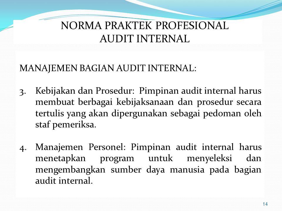 14 MANAJEMEN BAGIAN AUDIT INTERNAL: 3.Kebijakan dan Prosedur: Pimpinan audit internal harus membuat berbagai kebijaksanaan dan prosedur secara tertulis yang akan dipergunakan sebagai pedoman oleh staf pemeriksa.