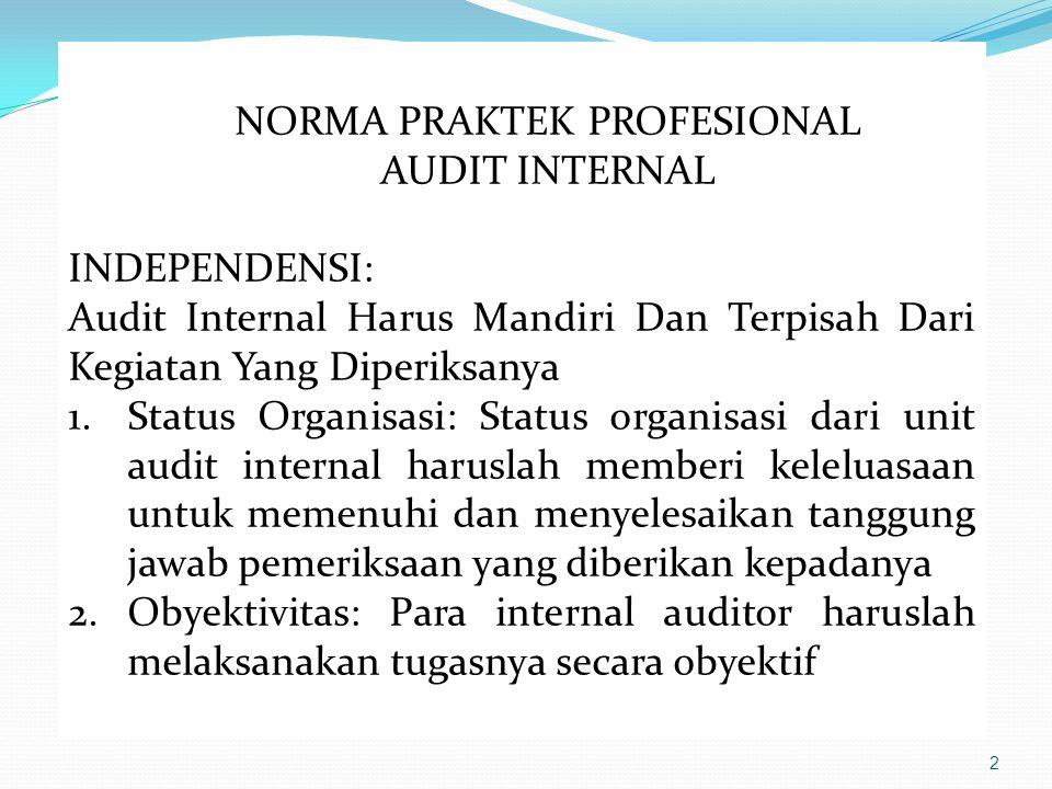 2 NORMA PRAKTEK PROFESIONAL AUDIT INTERNAL INDEPENDENSI: Audit Internal Harus Mandiri Dan Terpisah Dari Kegiatan Yang Diperiksanya 1.Status Organisasi: Status organisasi dari unit audit internal haruslah memberi keleluasaan untuk memenuhi dan menyelesaikan tanggung jawab pemeriksaan yang diberikan kepadanya 2.Obyektivitas: Para internal auditor haruslah melaksanakan tugasnya secara obyektif